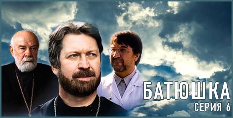 Батюшка — художественный фильм 6 серия
