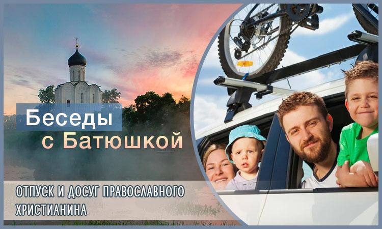 Беседы с батюшкой. Отпуск и досуг православного христианина