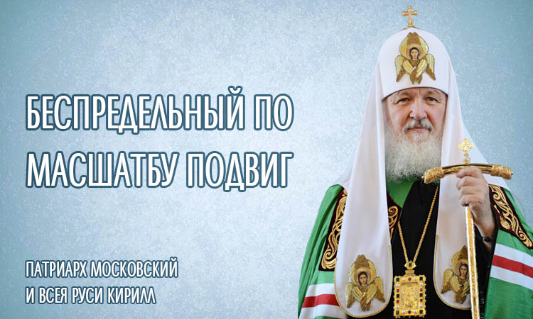 Патриарх Московский и всея Руси Кирилл. Беспредельный по масштабу подвиг