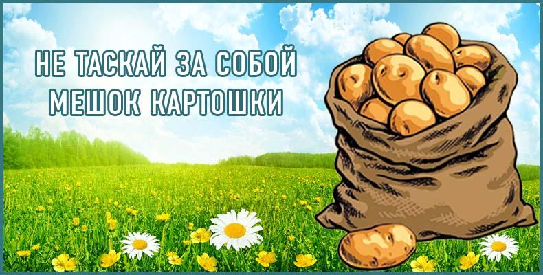 Не таскай за собой мешок картошки