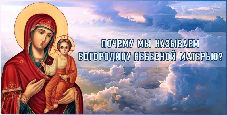Почему мы называем Богородицу Небесной Матерью