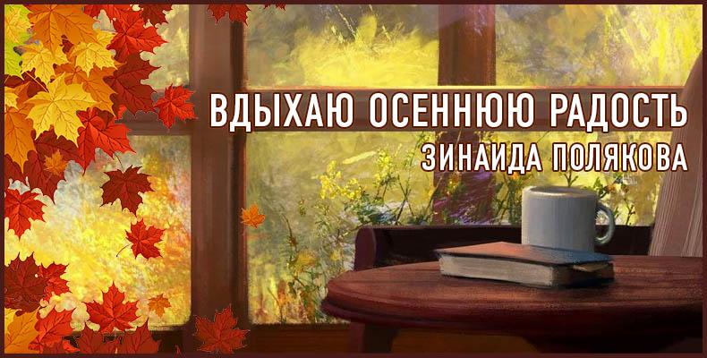 Вдыхаю осеннюю радость. Зинаида Полякова