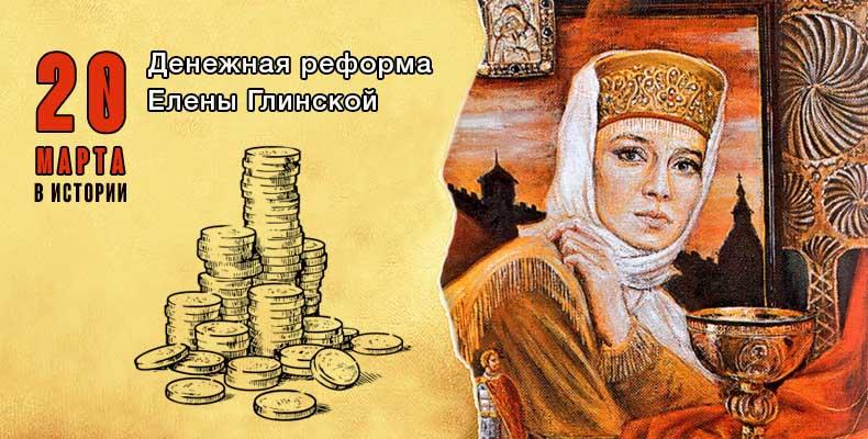 20 марта в истории. Денежная реформа Елены Глинской