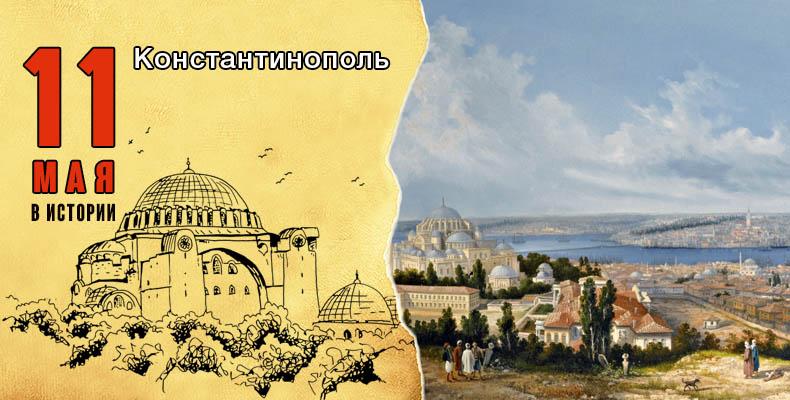 11 мая в истории. Константинополь