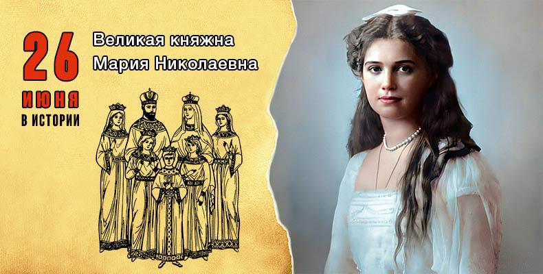 26 июня в истории. Великая княжна Мария Николаевна