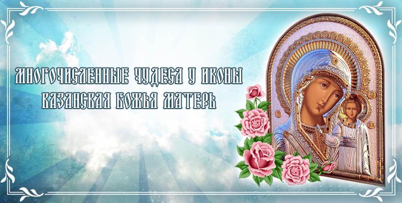 Многочисленные чудеса у иконы Казанская Божья Матерь